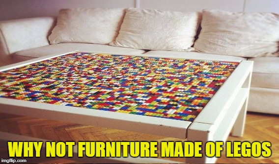 WHY NOT FURNITURE MADE OF LEGOS | made w/ Imgflip meme maker