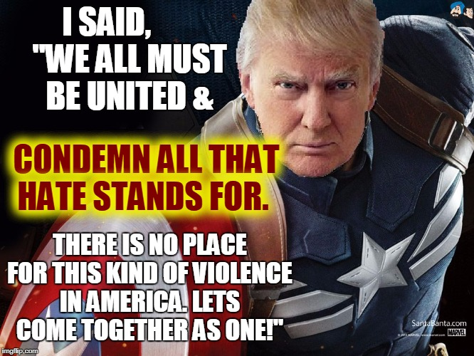 "Trump @TheRealCaptainAmerica | I SAID, THERE IS NO PLACE FOR THIS KIND OF VIOLENCE IN AMERICA. LETS COME TOGETHER AS ONE!"" ""WE ALL MUST BE UNITED & CONDEMN ALL THAT HATE S 