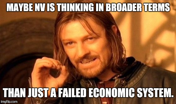 One Does Not Simply Meme | MAYBE NV IS THINKING IN BROADER TERMS THAN JUST A FAILED ECONOMIC SYSTEM. | image tagged in memes,one does not simply | made w/ Imgflip meme maker