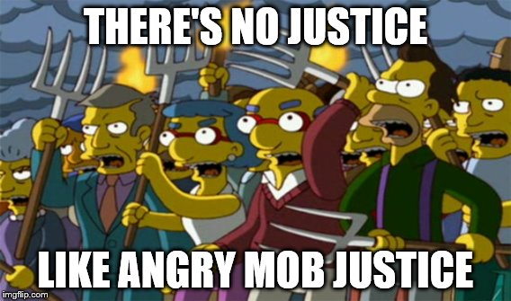 Says sarcastically: | THERE'S NO JUSTICE LIKE ANGRY MOB JUSTICE | image tagged in simpsons,sarcasm | made w/ Imgflip meme maker