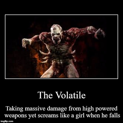 The Volatile | Taking massive damage from high powered weapons yet screams like a girl when he falls | image tagged in funny,demotivationals | made w/ Imgflip demotivational maker