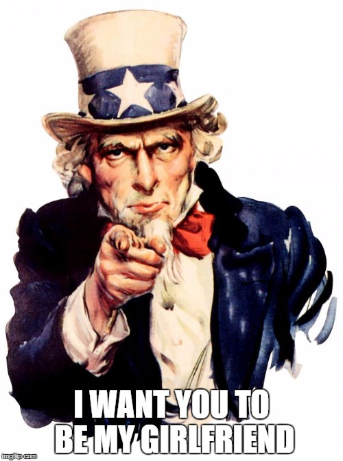 Uncle Sam Meme | I WANT YOU TO BE MY GIRLFRIEND | image tagged in memes,uncle sam | made w/ Imgflip meme maker