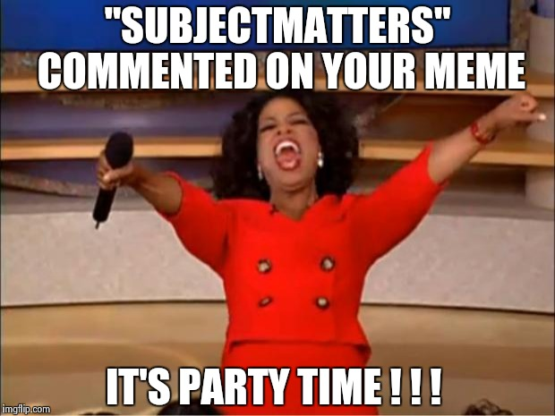 "Oprah You Get A Meme | ""SUBJECTMATTERS"" COMMENTED ON YOUR MEME IT'S PARTY TIME ! ! ! 