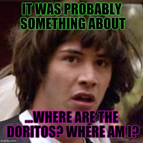 Conspiracy Keanu Meme | IT WAS PROBABLY SOMETHING ABOUT ...WHERE ARE THE DORITOS? WHERE AM I? | image tagged in memes,conspiracy keanu | made w/ Imgflip meme maker