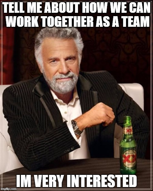 The Most Interesting Man In The World Meme | TELL ME ABOUT HOW WE CAN WORK TOGETHER AS A TEAM IM VERY INTERESTED | image tagged in memes,the most interesting man in the world | made w/ Imgflip meme maker