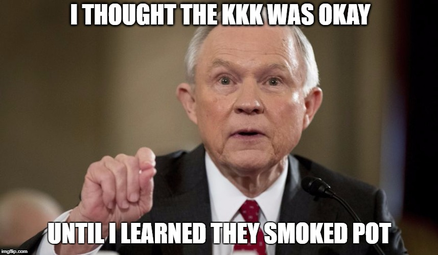 I THOUGHT THE KKK WAS OKAY UNTIL I LEARNED THEY SMOKED POT | image tagged in sessions kkk | made w/ Imgflip meme maker