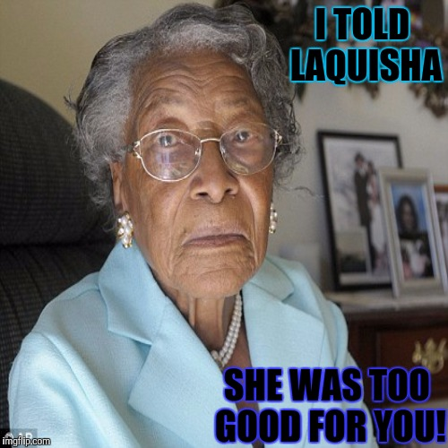 I TOLD LAQUISHA SHE WAS TOO GOOD FOR YOU! | made w/ Imgflip meme maker