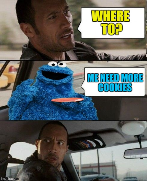 The Rock Driving Cookie Monster | WHERE TO? ME NEED MORE COOKIES | image tagged in the rock driving cookie monster | made w/ Imgflip meme maker