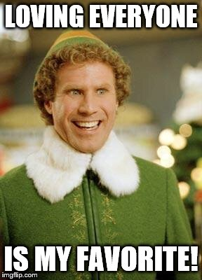 Buddy the Elf smiling | LOVING EVERYONE IS MY FAVORITE! | image tagged in buddy the elf smiling | made w/ Imgflip meme maker