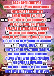 the end. hexagram 63 | AS AN APPLICANT FOR CITIZENSHIP TO YOUR INDEPENDENT NATION, AS A SCIENTIST AND A FRIEND, I WOULD LIKE TO OFFER THE CONCEPTS OF PEACE, LOVE,  | image tagged in it all begins with this | made w/ Imgflip meme maker