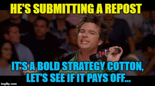I might repost this later... :) | HE'S SUBMITTING A REPOST IT'S A BOLD STRATEGY COTTON, LET'S SEE IF IT PAYS OFF... | image tagged in bold move cotton,memes,repost,dodgeball,films | made w/ Imgflip meme maker
