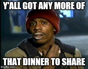 Y'all Got Any More Of That Meme | Y'ALL GOT ANY MORE OF THAT DINNER TO SHARE | image tagged in memes,yall got any more of | made w/ Imgflip meme maker