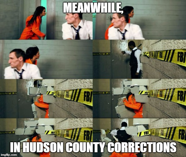 Hudson County | MEANWHILE, IN HUDSON COUNTY CORRECTIONS | image tagged in hudson county,jail,prison,women,lawyers,new jersey | made w/ Imgflip meme maker