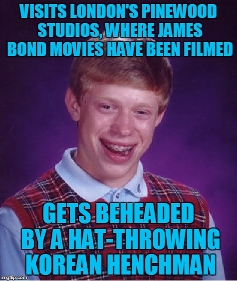 Bad Luck Brian Wayfarer, Chapter 8: The Name's Brian... Bad Luck Brian | VISITS LONDON'S PINEWOOD STUDIOS, WHERE JAMES BOND MOVIES HAVE BEEN FILMED GETS BEHEADED BY A HAT-THROWING KOREAN HENCHMAN | image tagged in memes,bad luck brian,travel,bad luck brian wayfarer,pinewood studios,james bond | made w/ Imgflip meme maker