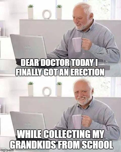 Hide the Pain Harold Meme | DEAR DOCTOR TODAY I FINALLY GOT AN ERECTION WHILE COLLECTING MY GRANDKIDS FROM SCHOOL | image tagged in memes,hide the pain harold | made w/ Imgflip meme maker