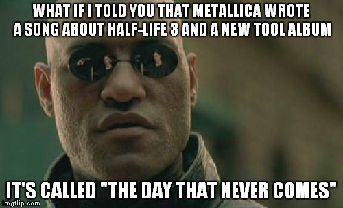 "Sorry,tool fans.No luck this time.And as for Half-Life fans,I can't believe you are still waiting for Half-Life 3 | WHAT IF I TOLD YOU THAT METALLICA WROTE A SONG ABOUT HALF-LIFE 3 AND A NEW TOOL ALBUM IT'S CALLED ""THE DAY THAT NEVER COMES"" 