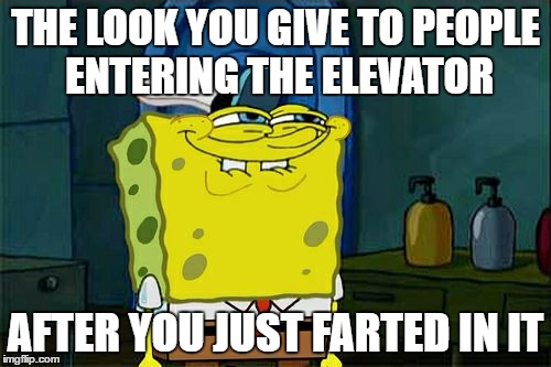 Dont You Squidward Meme | THE LOOK YOU GIVE TO PEOPLE ENTERING THE ELEVATOR AFTER YOU JUST FARTED IN IT | image tagged in memes,dont you squidward | made w/ Imgflip meme maker