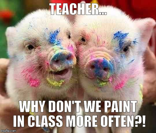 TEACHER... WHY DON'T WE PAINT IN CLASS MORE OFTEN?! | image tagged in teacher | made w/ Imgflip meme maker