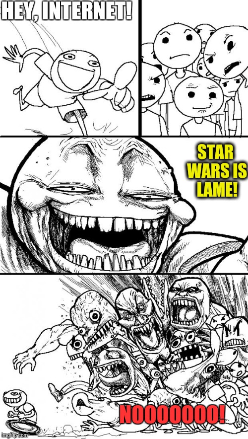 When you live for the thrill. | HEY, INTERNET! STAR WARS IS LAME! NOOOOOOO! | image tagged in memes,hey internet,funny,star wars | made w/ Imgflip meme maker