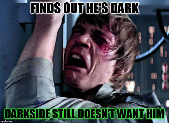 Nooo | FINDS OUT HE'S DARK DARKSIDE STILL DOESN'T WANT HIM | image tagged in nooo | made w/ Imgflip meme maker