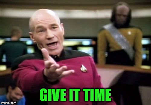 Picard Wtf Meme | GIVE IT TIME | image tagged in memes,picard wtf | made w/ Imgflip meme maker