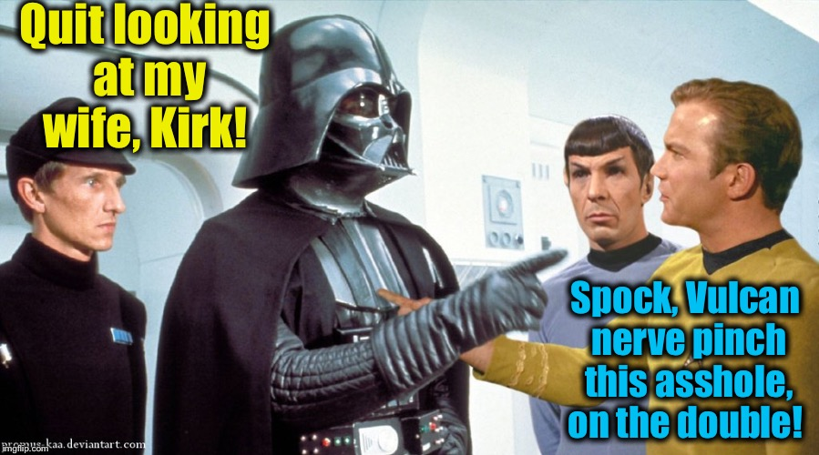 Quit looking at my wife, Kirk! Spock, Vulcan nerve pinch this asshole, on the double! | made w/ Imgflip meme maker