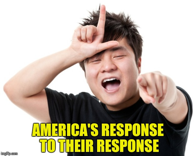 You're a loser | AMERICA'S RESPONSE TO THEIR RESPONSE | image tagged in you're a loser | made w/ Imgflip meme maker