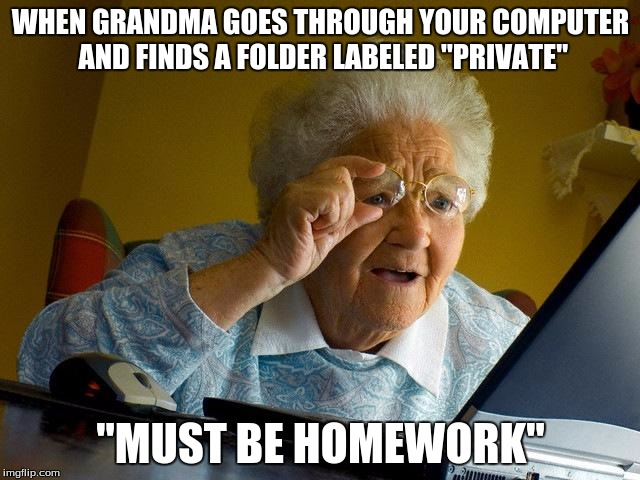 "grandma finds your secret stash | WHEN GRANDMA GOES THROUGH YOUR COMPUTER AND FINDS A FOLDER LABELED ""PRIVATE"" ""MUST BE HOMEWORK"" 