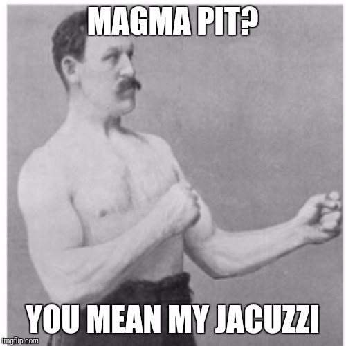 Overly Manly Man Meme | MAGMA PIT? YOU MEAN MY JACUZZI | image tagged in memes,overly manly man | made w/ Imgflip meme maker