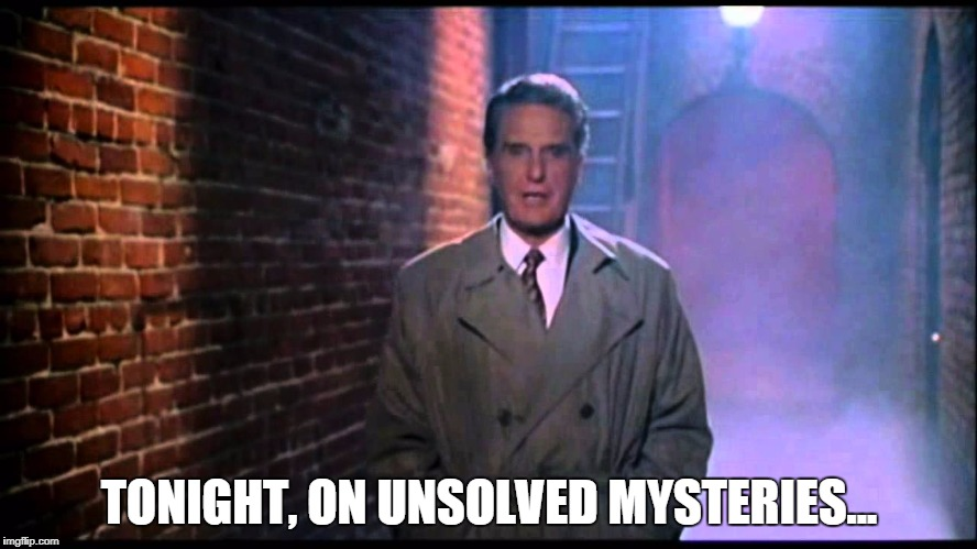 TONIGHT, ON UNSOLVED MYSTERIES... | image tagged in unsolved mysteries | made w/ Imgflip meme maker