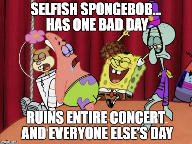 SELFISH SPONGEBOB... HAS ONE BAD DAY RUINS ENTIRE CONCERT AND EVERYONE ELSE'S DAY | image tagged in it's the best day ever,scumbag | made w/ Imgflip meme maker