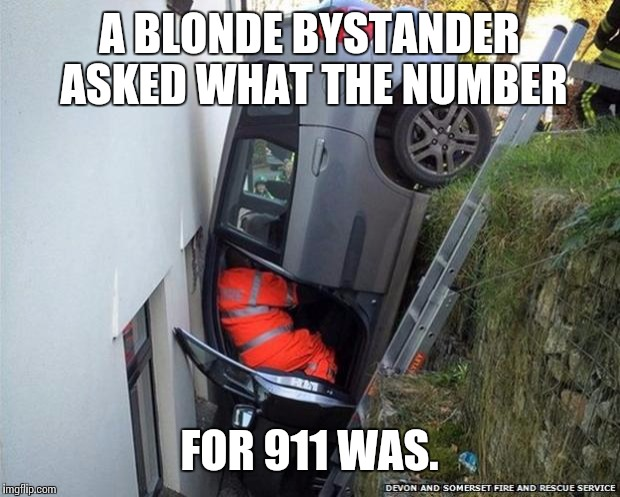 Though of this today. Thought it was funny. | A BLONDE BYSTANDER ASKED WHAT THE NUMBER FOR 911 WAS. | image tagged in blondewomandriver | made w/ Imgflip meme maker