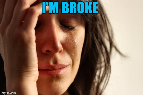 First World Problems Meme | I'M BROKE | image tagged in memes,first world problems | made w/ Imgflip meme maker