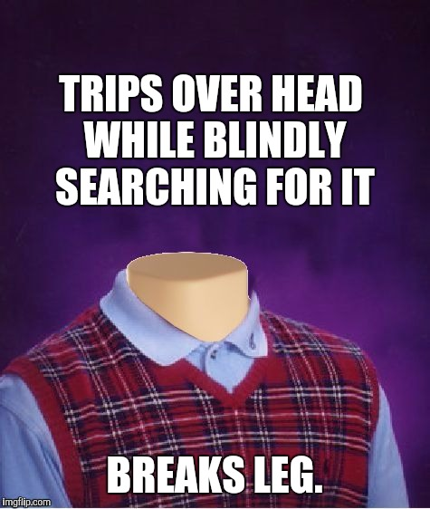 TRIPS OVER HEAD WHILE BLINDLY SEARCHING FOR IT BREAKS LEG. | made w/ Imgflip meme maker