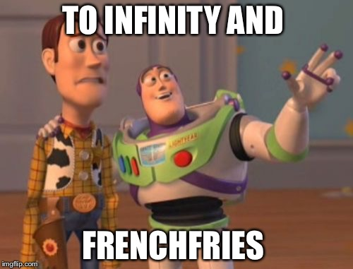 X, X Everywhere Meme | TO INFINITY AND FRENCHFRIES | image tagged in memes,x,x everywhere,x x everywhere | made w/ Imgflip meme maker