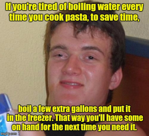 10 Guy advice.  | If you're tired of boiling water every time you cook pasta, to save time, boil a few extra gallons and put it in the freezer. That way you'l | image tagged in memes,10 guy,advice,cooking,water,pasta | made w/ Imgflip meme maker