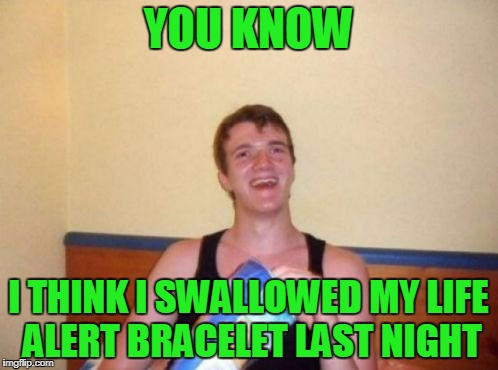 YOU KNOW I THINK I SWALLOWED MY LIFE ALERT BRACELET LAST NIGHT | made w/ Imgflip meme maker