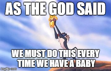 AS THE GOD SAID WE MUST DO THIS EVERY TIME WE HAVE A BABY | image tagged in sacrifice simba | made w/ Imgflip meme maker