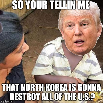 Third World Skeptical Kid Meme | SO YOUR TELLIN ME THAT NORTH KOREA IS GONNA DESTROY ALL OF THE U.S.? | image tagged in memes,third world skeptical kid | made w/ Imgflip meme maker