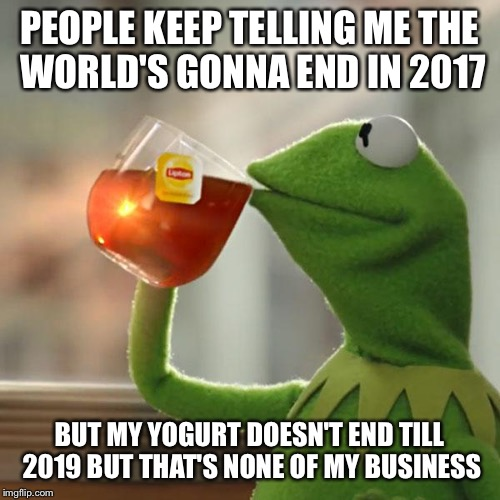 But Thats None Of My Business Meme | PEOPLE KEEP TELLING ME THE WORLD'S GONNA END IN 2017 BUT MY YOGURT DOESN'T END TILL 2019 BUT THAT'S NONE OF MY BUSINESS | image tagged in memes,but thats none of my business,kermit the frog | made w/ Imgflip meme maker