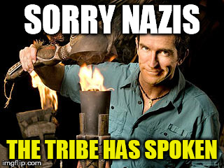 The Tribe has spoken | SORRY NAZIS THE TRIBE HAS SPOKEN | image tagged in probst,nazis,trump,charlottesville | made w/ Imgflip meme maker