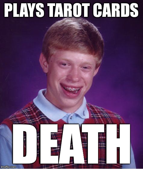 Bad Luck Brian Meme | PLAYS TAROT CARDS DEATH | image tagged in memes,bad luck brian | made w/ Imgflip meme maker