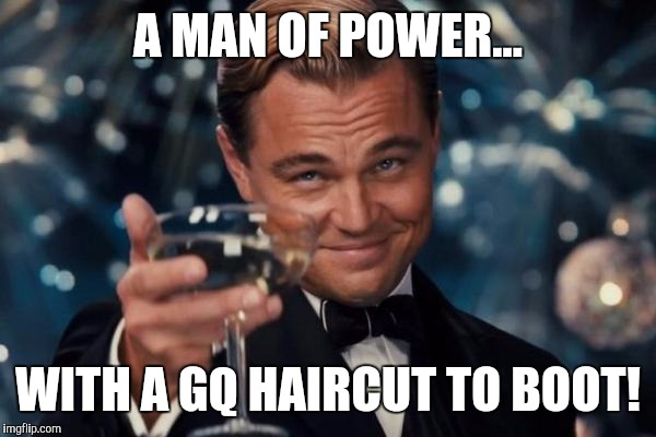 Leonardo Dicaprio Cheers Meme | A MAN OF POWER... WITH A GQ HAIRCUT TO BOOT! | image tagged in memes,leonardo dicaprio cheers | made w/ Imgflip meme maker