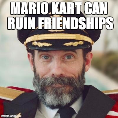 captain obvious | MARIO KART CAN RUIN FRIENDSHIPS | image tagged in captain obvious | made w/ Imgflip meme maker