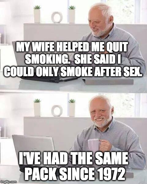 Hide the Pain Harold Meme | MY WIFE HELPED ME QUIT SMOKING.  SHE SAID I COULD ONLY SMOKE AFTER SEX. I'VE HAD THE SAME PACK SINCE 1972 | image tagged in memes,hide the pain harold | made w/ Imgflip meme maker