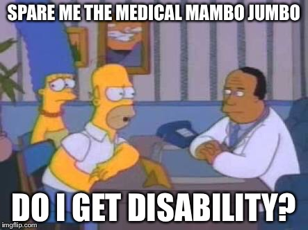 SPARE ME THE MEDICAL MAMBO JUMBO DO I GET DISABILITY? | image tagged in homer spare me medical mumbo jumbo | made w/ Imgflip meme maker