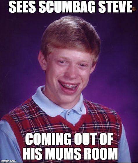 Bad Luck Brian Meme | SEES SCUMBAG STEVE COMING OUT OF HIS MUMS ROOM | image tagged in memes,bad luck brian,scumbag | made w/ Imgflip meme maker