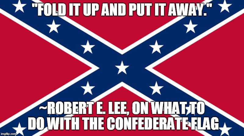"Robert E. Lee's Advice to a Confederate Widow | ""FOLD IT UP AND PUT IT AWAY."" ~ROBERT E. LEE, ON WHAT TO DO WITH THE CONFEDERATE FLAG 