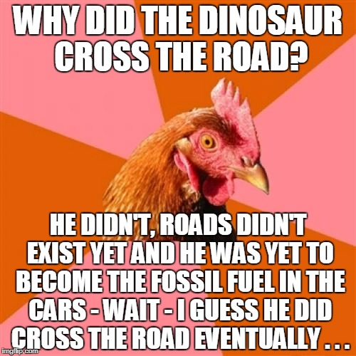 like many people I work with, the Anti-Joke Chicken analyzes too much  :P | WHY DID THE DINOSAUR CROSS THE ROAD? HE DIDN'T, ROADS DIDN'T EXIST YET AND HE WAS YET TO BECOME THE FOSSIL FUEL IN THE CARS - WAIT - I GUESS | image tagged in memes,anti joke chicken,dinosaur,why did the chicken cross the road | made w/ Imgflip meme maker