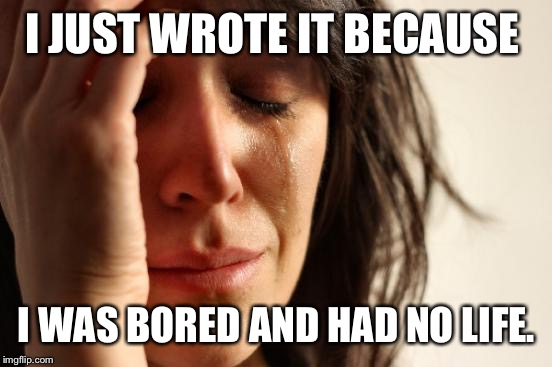 First World Problems Meme | I JUST WROTE IT BECAUSE I WAS BORED AND HAD NO LIFE. | image tagged in memes,first world problems | made w/ Imgflip meme maker